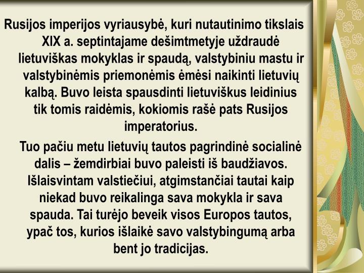 Rusijos imperijos vyriausybė, kuri nutautinimo tikslais XIXa. septintajame dešimtmetyje uždraudė lietuviškas mokyklas ir spaudą, valstybiniu mastu ir valstybinėmis priemonėmis ėmėsi naikinti lietuvių kalbą. Buvo leista spausdinti lietuviškus leidinius tik tomis raidėmis, kokiomis rašė pats Rusijos imperatorius.