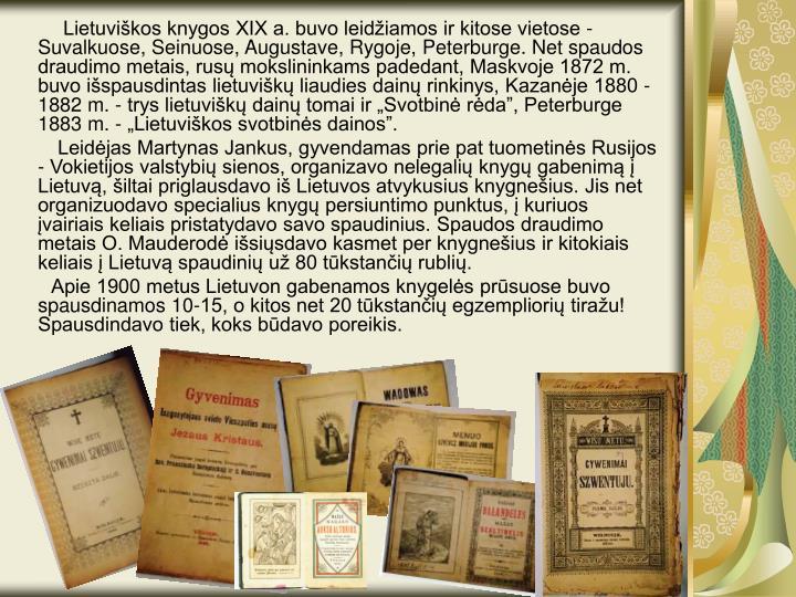 """Lietuviškos knygos XIX a. buvo leidžiamos ir kitose vietose - Suvalkuose, Seinuose, Augustave, Rygoje, Peterburge. Net spaudos draudimo metais, rusų mokslininkams padedant, Maskvoje 1872 m. buvo išspausdintas lietuviškų liaudies dainų rinkinys, Kazanėje 1880 -1882 m. - trys lietuviškų dainų tomai ir """"Svotbinė rėda"""", Peterburge 1883 m. - """"Lietuviškos svotbinės dainos""""."""