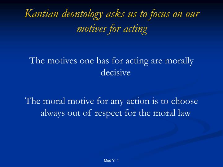 Kantian deontology asks us to focus on our motives for acting