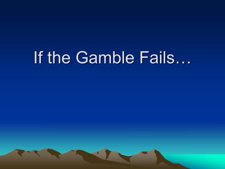 If the Gamble Fails…
