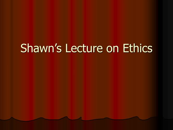 Shawn's Lecture on Ethics