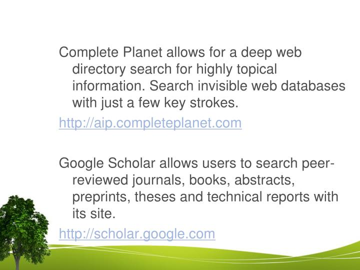 Complete Planet allows for a deep web directory search for highly topical information. Search invisible web databases with just a few key strokes.