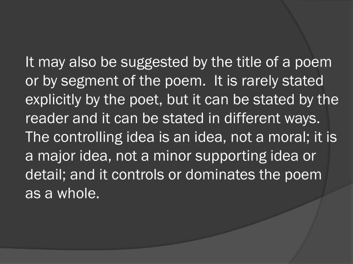 It may also be suggested by the title of a poem or by segment of the poem.  It is rarely stated explicitly by the poet, but it can be stated by the reader and it can be stated in different ways.  The controlling idea is an idea, not a moral; it is a major idea, not a minor supporting idea or detail; and it controls or dominates the poem as a whole.