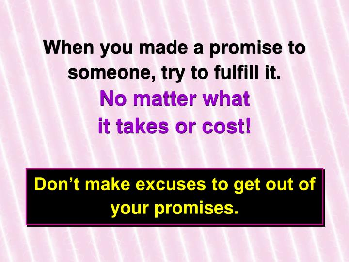 When you made a promise to someone, try to fulfill it.