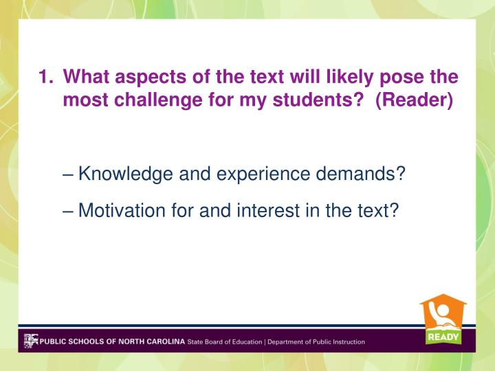 What aspects of the text will likely pose the most challenge for my students?  (Reader)
