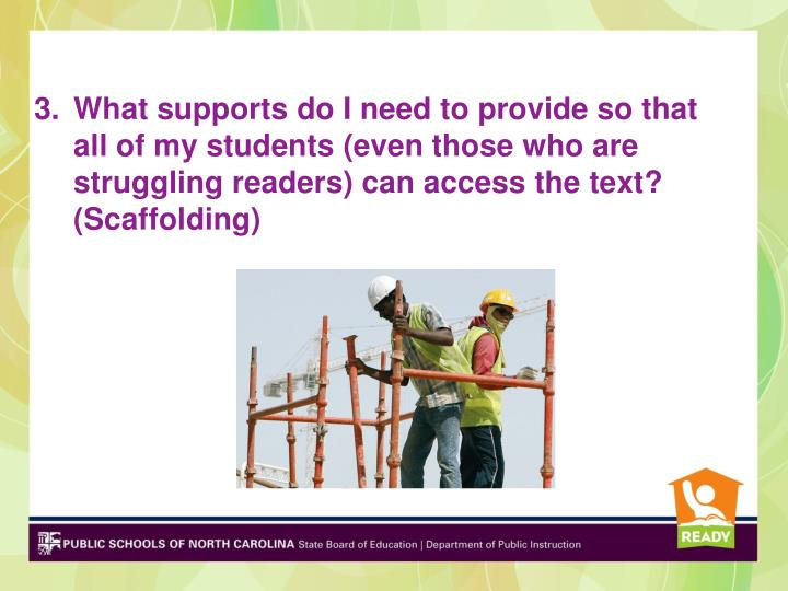 What supports do I need to provide so that all of my students (even those who are struggling readers) can access the text? (Scaffolding)