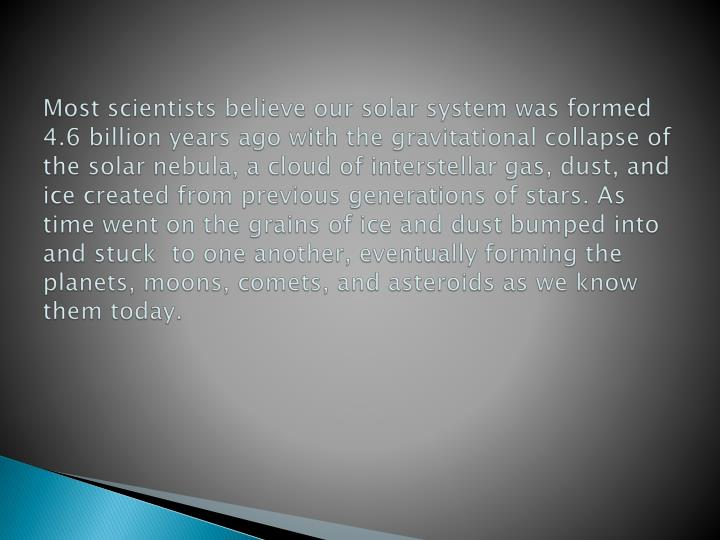 Most scientists believe our solar system was formed 4.6 billion years ago with the gravitational collapse of the solar nebula, a cloud of interstellar gas, dust, and ice created from previous generations of stars. As time went on the grains of ice and dust bumped into and stuck  to one another, eventually forming the planets, moons, comets, and asteroids as we know them today.