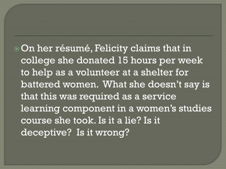 On her résumé, Felicity claims that in college she donated 15 hours per week to help as a volunteer at a shelter for battered women.  What she doesn't say is that this was required as a service learning component in a women's studies course she took. Is it a lie? Is it deceptive?  Is it wrong?