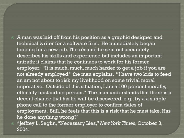 "A man was laid off from his position as a graphic designer and technical writer for a software firm.  He immediately began looking for a new job. The résumé he sent out accurately describes his skills and experience but includes an important untruth: it claims that he continues to work for his former employer.  ""It is much, much, much harder to get a job if you are not already employed,"" the man explains.  ""I have two kids to feed an am not about to risk my livelihood on some trivial moral imperative.  Outside of this situation, I am a 100 percent morally, ethically upstanding person.""  The man understands that there is a decent chance that his lie will be discovered, e.g., by a a simple phone call to the former employer to confirm dates of employment.  Still, he feels that this is a risk that he must take. Has he done anything wrong?"