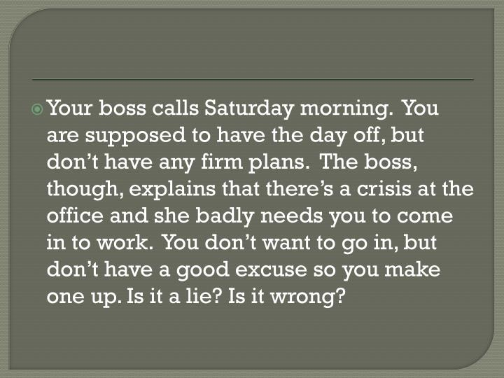 Your boss calls Saturday morning.  You are supposed to have the day off, but don't have any firm plans.  The boss, though, explains that there's a crisis at the office and she badly needs you to come in to work.  You don't want to go in, but don't have a good excuse so you make one up. Is it a lie? Is it wrong?