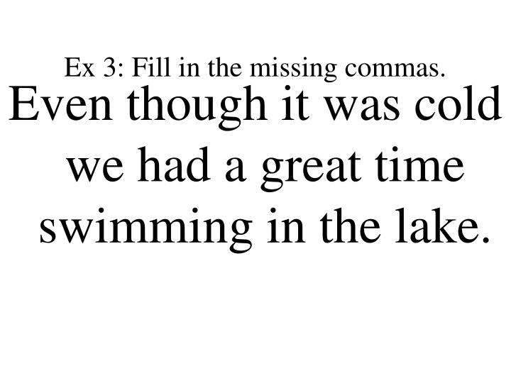 Ex 3: Fill in the missing commas.