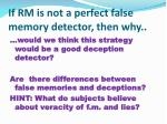 if rm is not a perfect false memory detector then why