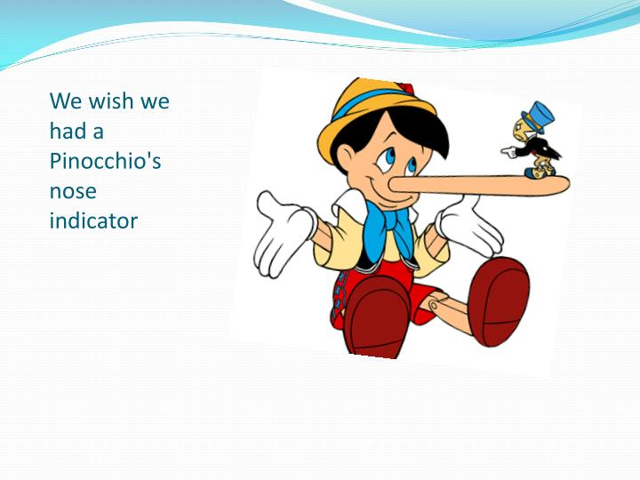 We wish we had a Pinocchio's nose indicator