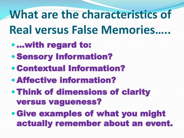 What are the characteristics of Real versus False Memories…..