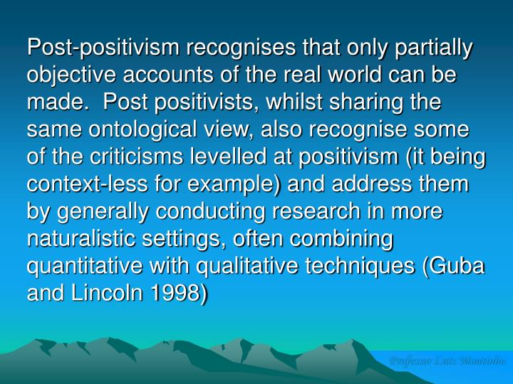 Post-positivism recognises that only partially objective accounts of the real world can be made.  Post positivists, whilst sharing the same ontological view, also recognise some of the criticisms levelled at positivism (it being context-less for example) and address them by generally conducting research in more naturalistic settings, often combining quantitative with qualitative techniques (Guba and Lincoln 1998)