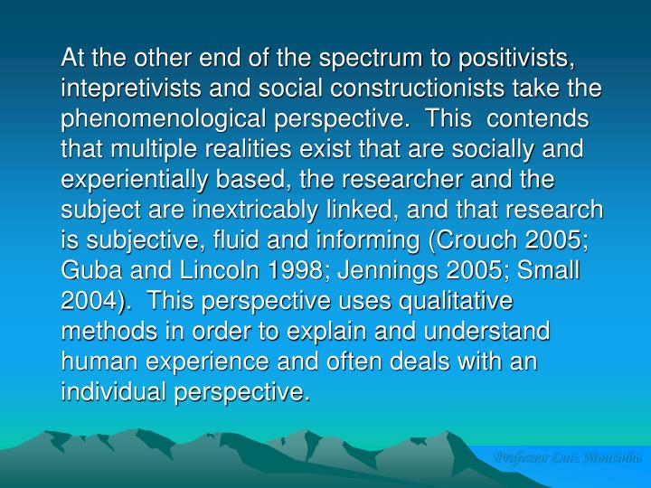 At the other end of the spectrum to positivists, intepretivists and social constructionists take the phenomenological perspective.  This  contends that multiple realities exist that are socially and experientially based, the researcher and the subject are inextricably linked, and that research is subjective, fluid and informing (Crouch 2005; Guba and Lincoln 1998; Jennings 2005; Small 2004).  This perspective uses qualitative methods in order to explain and understand human experience and often deals with an individual perspective.