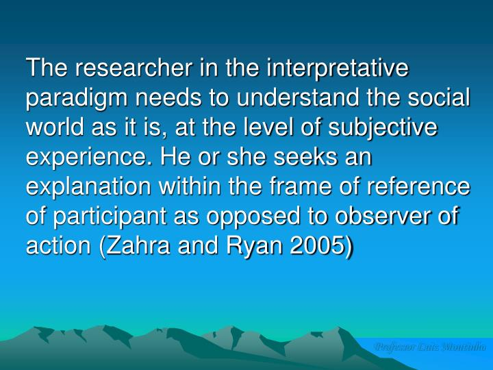 The researcher in the interpretative paradigm needs to understand the social world as it is, at the level of subjective experience. He or she seeks an explanation within the frame of reference of participant as opposed to observer of action (Zahra and Ryan 2005)