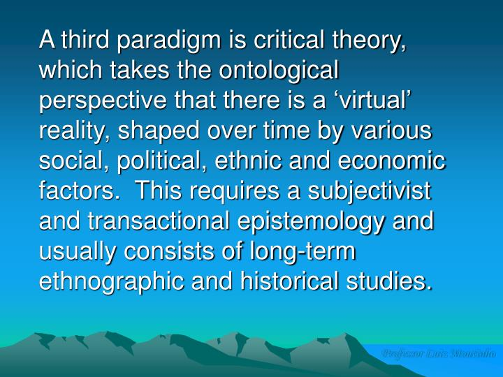 A third paradigm is critical theory, which takes the ontological perspective that there is a 'virtual' reality, shaped over time by various social, political, ethnic and economic factors.  This requires a subjectivist and transactional epistemology and usually consists of long-term ethnographic and historical studies.