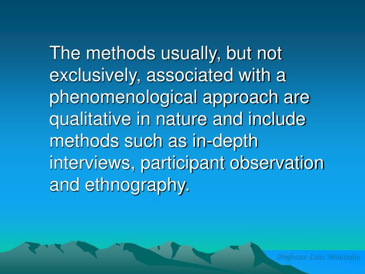 The methods usually, but not exclusively, associated with a phenomenological approach are qualitative in nature and include methods such as in-depth interviews, participant observation and ethnography.