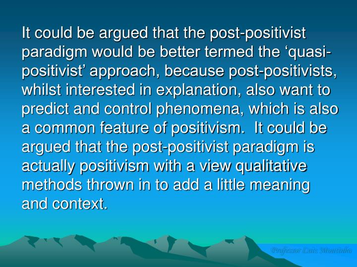 It could be argued that the post-positivist paradigm would be better termed the 'quasi-positivist' approach, because post-positivists, whilst interested in explanation, also want to predict and control phenomena, which is also a common feature of positivism.  It could be argued that the post-positivist paradigm is actually positivism with a view qualitative methods thrown in to add a little meaning and context.