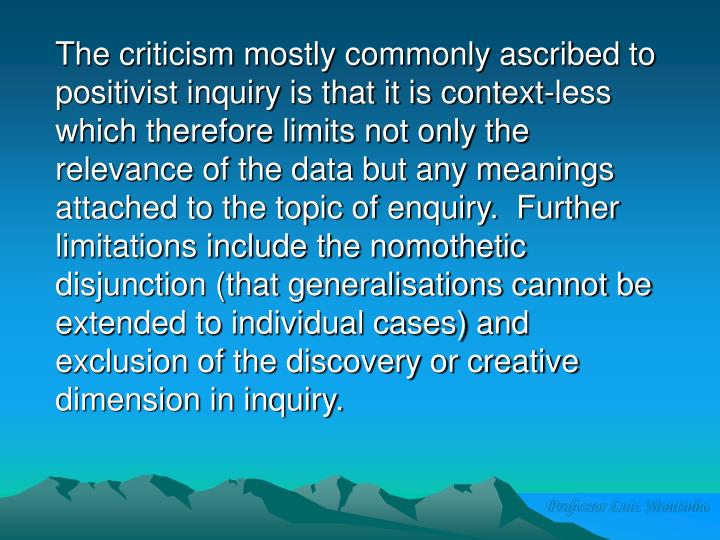 The criticism mostly commonly ascribed to positivist inquiry is that it is context-less which therefore limits not only the relevance of the data but any meanings attached to the topic of enquiry.  Further limitations include the nomothetic disjunction (that generalisations cannot be extended to individual cases) and exclusion of the discovery or creative dimension in inquiry.