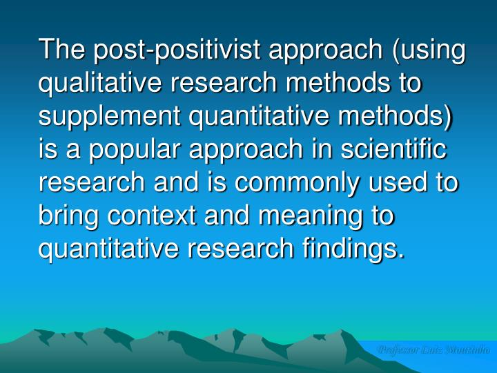 The post-positivist approach (using qualitative research methods to supplement quantitative methods) is a popular approach in scientific research and is commonly used to bring context and meaning to quantitative research findings.