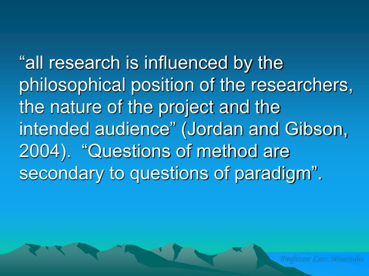 """""""all research is influenced by the philosophical position of the researchers, the nature of the project and the intended audience"""" (Jordan and Gibson, 2004).  """"Questions of method are secondary to questions of paradigm""""."""