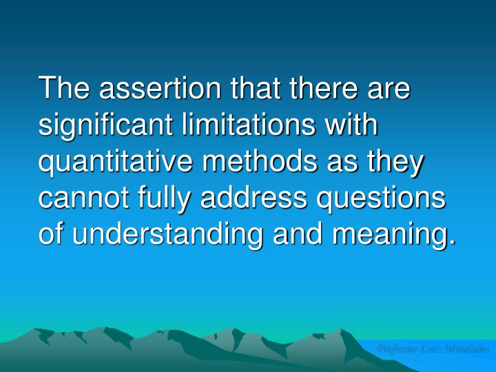 The assertion that there are significant limitations with quantitative methods as they cannot fully address questions of understanding and meaning.