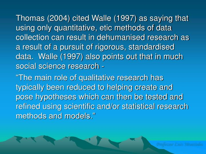 Thomas (2004) cited Walle (1997) as saying that using only quantitative, etic methods of data collection can result in dehumanised research as a result of a pursuit of rigorous, standardised data.  Walle (1997) also points out that in much social science research -