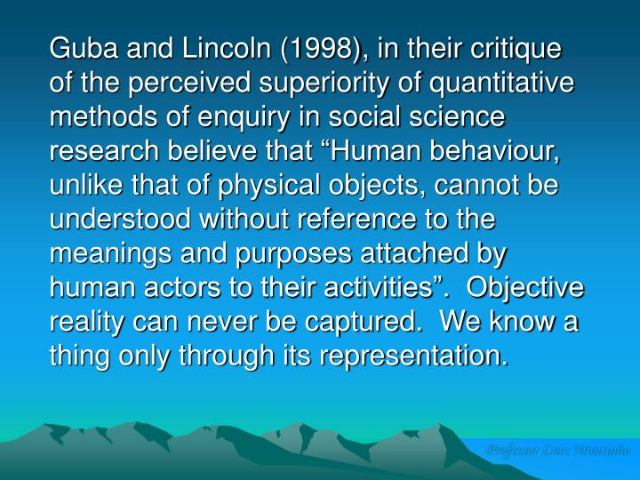 """Guba and Lincoln (1998), in their critique of the perceived superiority of quantitative methods of enquiry in social science research believe that """"Human behaviour, unlike that of physical objects, cannot be understood without reference to the meanings and purposes attached by human actors to their activities"""".  Objective reality can never be captured.  We know a thing only through its representation."""