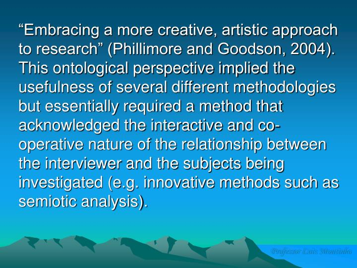 """""""Embracing a more creative, artistic approach to research"""" (Phillimore and Goodson, 2004).  This ontological perspective implied the usefulness of several different methodologies but essentially required a method that acknowledged the interactive and co-operative nature of the relationship between the interviewer and the subjects being investigated (e.g. innovative methods such as semiotic analysis)."""