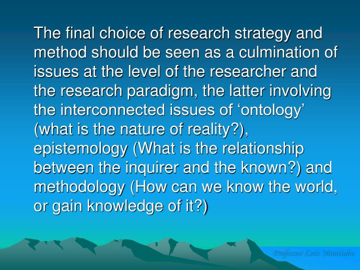 The final choice of research strategy and method should be seen as a culmination of issues at the level of the researcher and the research paradigm, the latter involving the interconnected issues of 'ontology' (what is the nature of reality?), epistemology (What is the relationship between the inquirer and the known?) and methodology (How can we know the world, or gain knowledge of it?)