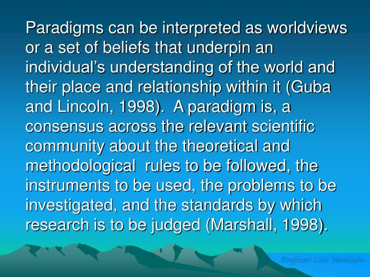 Paradigms can be interpreted as worldviews or a set of beliefs that underpin an individual's understanding of the world and their place and relationship within it (Guba and Lincoln, 1998).  A paradigm is, a consensus across the relevant