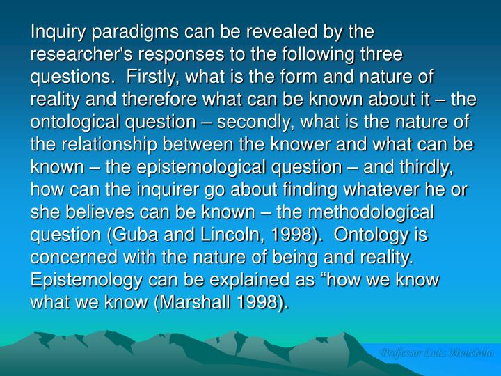 """Inquiry paradigms can be revealed by the researcher's responses to the following three questions.  Firstly, what is the form and nature of reality and therefore what can be known about it – the ontological question – secondly, what is the nature of the relationship between the knower and what can be known – the epistemological question – and thirdly, how can the inquirer go about finding whatever he or she believes can be known – the methodological question (Guba and Lincoln, 1998).  Ontology is concerned with the nature of being and reality.  Epistemology can be explained as """"how we know what we know (Marshall 1998)."""
