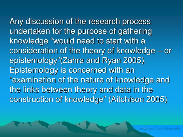 """Any discussion of the research process undertaken for the purpose of gathering knowledge """"would need to start with a consideration of the theory of knowledge – or epistemology""""(Zahra and Ryan 2005).  Epistemology is concerned with an """"examination of the nature of knowledge and the links between theory and data in the construction of knowledge"""" (Aitchison 2005)"""