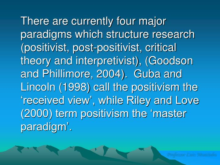There are currently four major paradigms which structure research (positivist, post-positivist, critical theory and interpretivist), (Goodson and Phillimore, 2004).  Guba and Lincoln (1998) call the positivism the 'received view', while Riley and Love (2000) term positivism the 'master paradigm'.