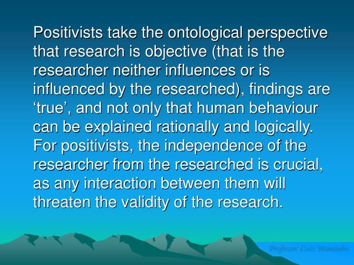 Positivists take the ontological perspective that research is objective (that is the researcher neither influences or is influenced by the researched), findings are 'true', and not only that human behaviour can be explained rationally and logically.  For positivists, the independence of the researcher from the researched is crucial, as any interaction between them will threaten the validity of the research.