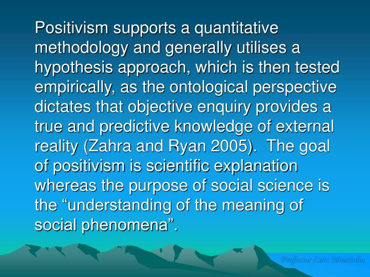 """Positivism supports a quantitative methodology and generally utilises a hypothesis approach, which is then tested empirically, as the ontological perspective dictates that objective enquiry provides a true and predictive knowledge of external reality (Zahra and Ryan 2005).  The goal of positivism is scientific explanation whereas the purpose of social science is the """"understanding of the meaning of social phenomena""""."""