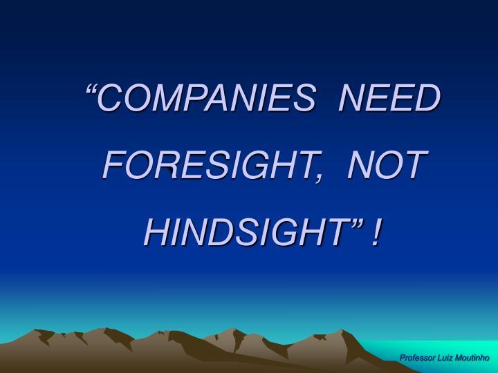 """COMPANIES  NEED  FORESIGHT,  NOT  HINDSIGHT"" !"