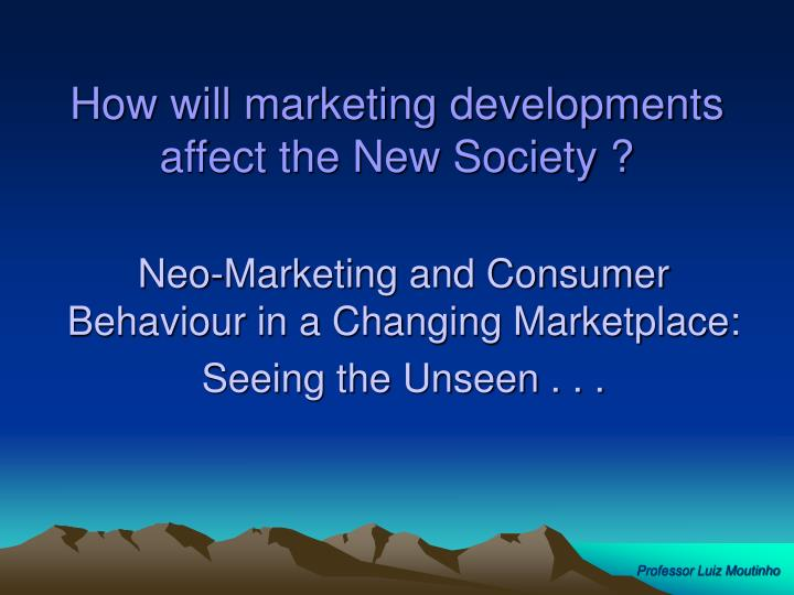 How will marketing developments affect the New Society ?