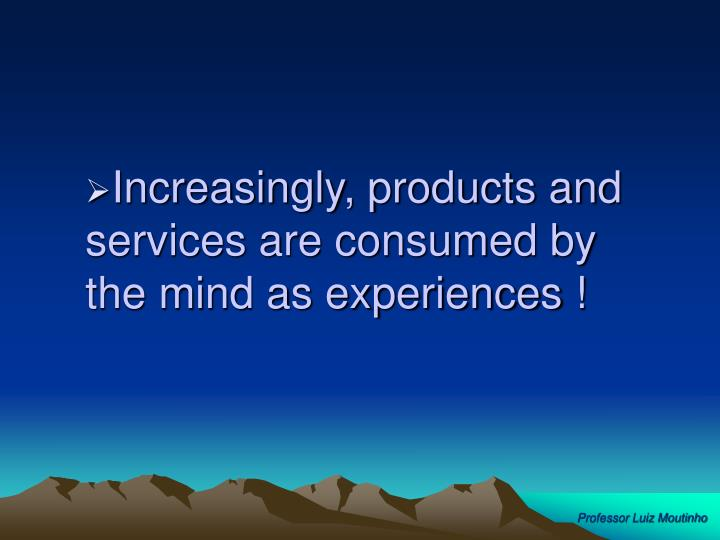 Increasingly, products and services are consumed by the mind as experiences !