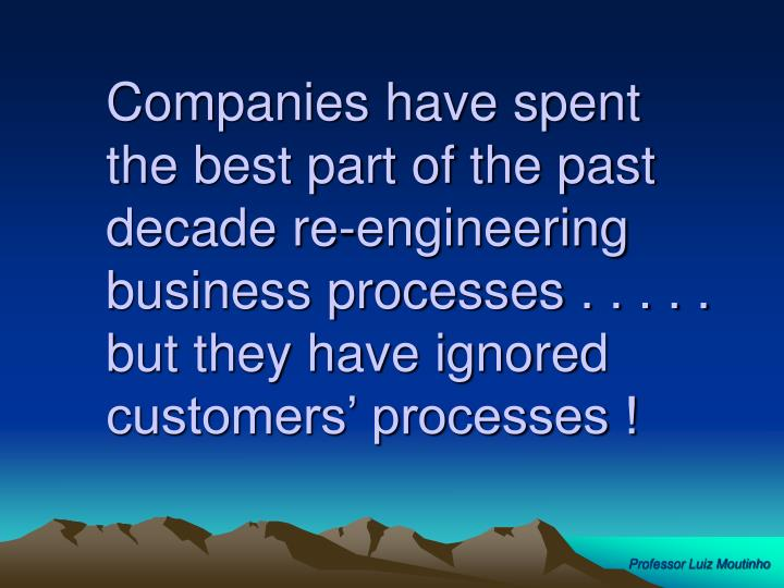 Companies have spent the best part of the past decade re-engineering business processes . . . . . but they have ignored customers' processes !