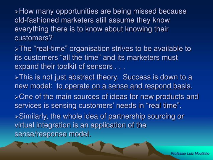 How many opportunities are being missed because old-fashioned marketers still assume they know everything there is to know about knowing their customers?