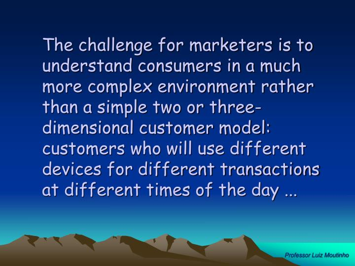 The challenge for marketers is to understand consumers in a much more complex environment rather than a simple two or three-dimensional customer model:  customers who will use different devices for different transactions at different times of the day ...