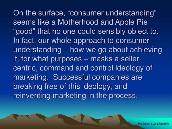 """On the surface, """"consumer understanding"""" seems like a Motherhood and Apple Pie """"good"""" that no one could sensibly object to.  In fact, our whole approach to consumer understanding – how we go about achieving it, for what purposes – masks a seller-centric, command and control ideology of marketing.  Successful companies are breaking free of this ideology, and reinventing marketing in the process."""