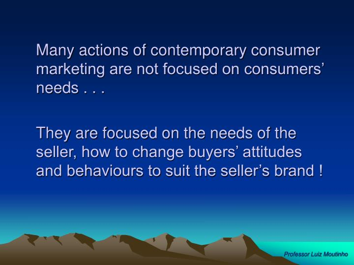 Many actions of contemporary consumer marketing are not focused on consumers' needs . . .