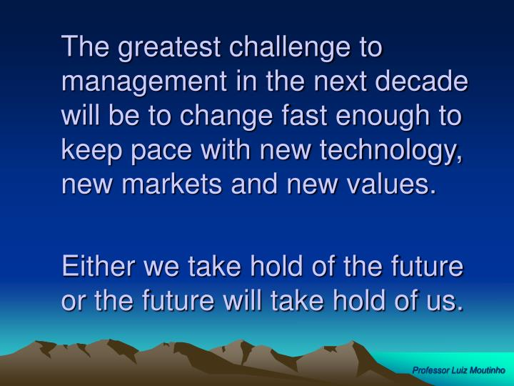 The greatest challenge to management in the next decade will be to change fast enough to keep pace with new technology, new markets and new values.