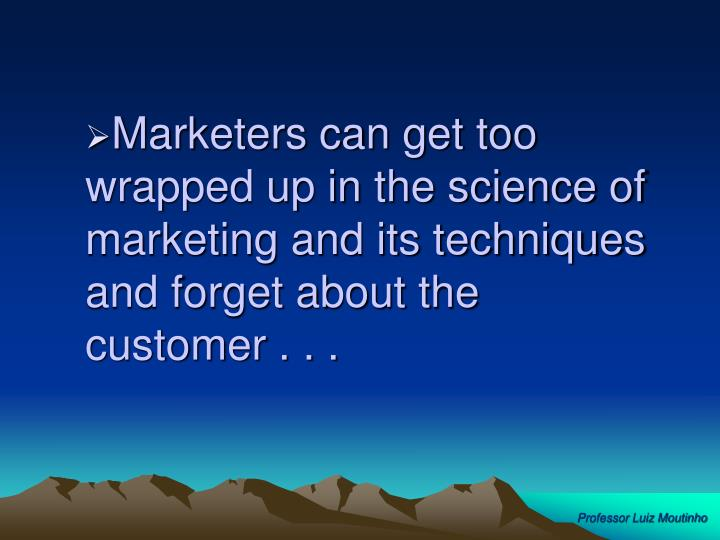 Marketers can get too wrapped up in the science of marketing and its techniques and forget about the customer . . .