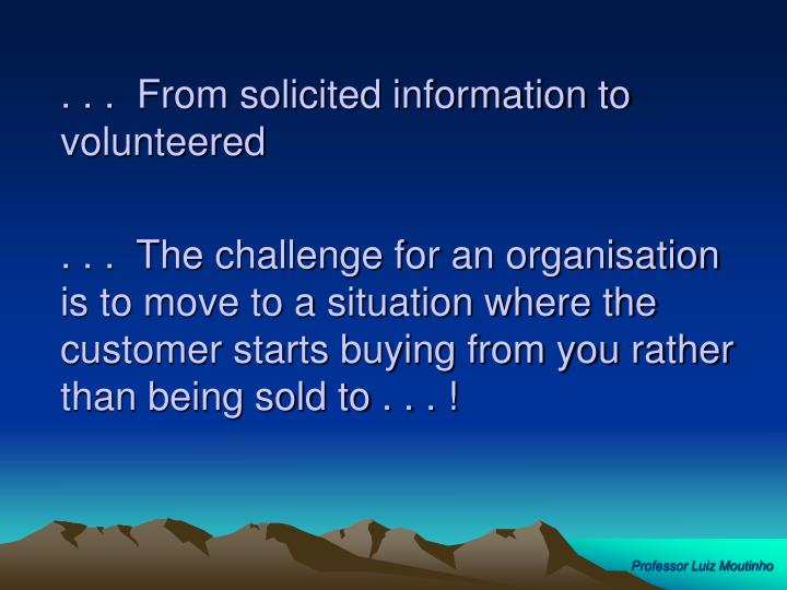 . . .  From solicited information to volunteered