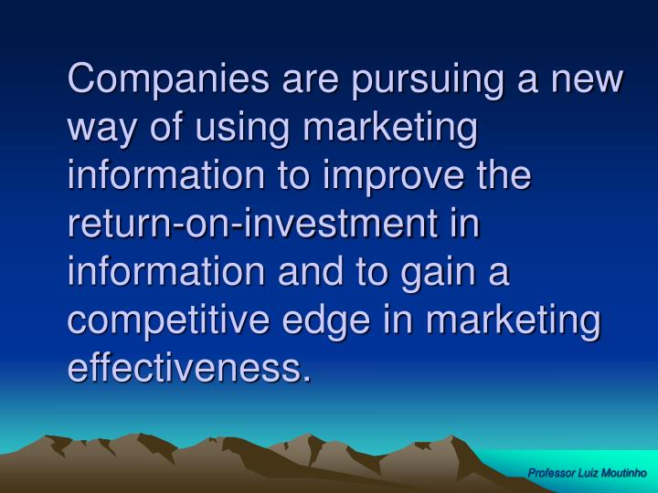 Companies are pursuing a new way of using marketing information to improve the return-on-investment in information and to gain a competitive edge in marketing effectiveness.